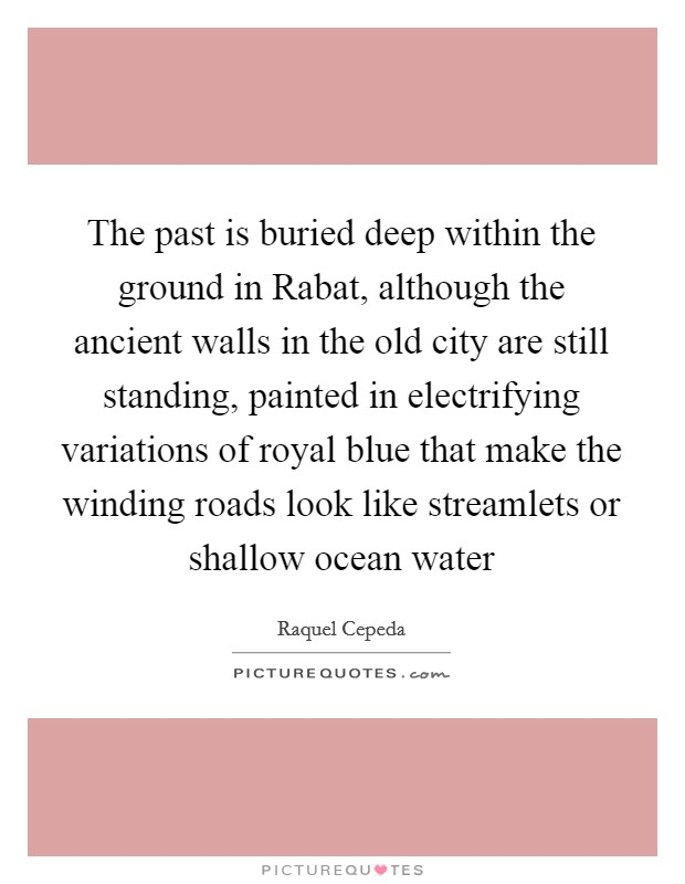 The past is buried deep within the ground in Rabat, although the ancient walls in the old city are still standing, painted in electrifying variations of royal blue that make the winding roads look like streamlets or shallow ocean water Picture Quote #1