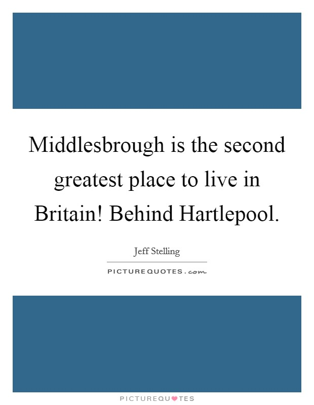 Middlesbrough is the second greatest place to live in Britain! Behind Hartlepool Picture Quote #1