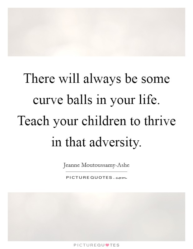 There will always be some curve balls in your life. Teach your children to thrive in that adversity Picture Quote #1