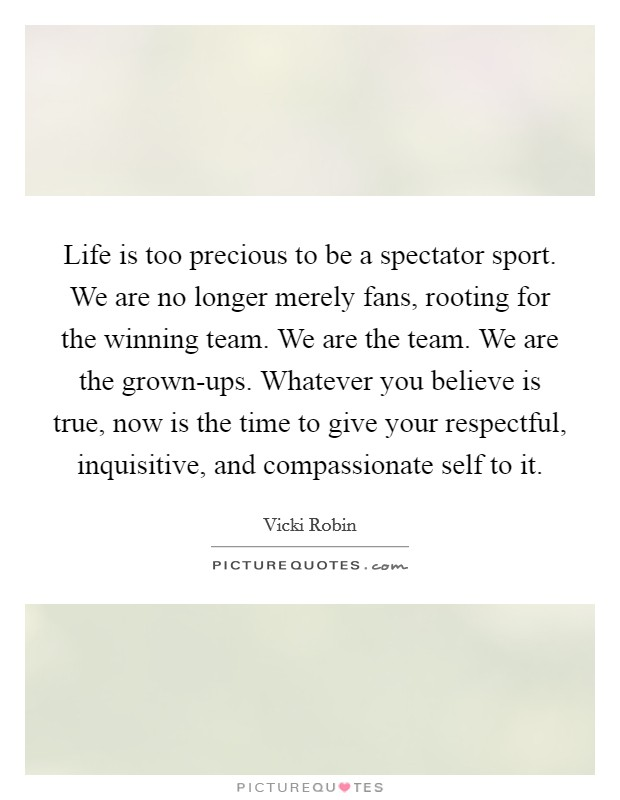 Life is too precious to be a spectator sport. We are no longer merely fans, rooting for the winning team. We are the team. We are the grown-ups. Whatever you believe is true, now is the time to give your respectful, inquisitive, and compassionate self to it Picture Quote #1