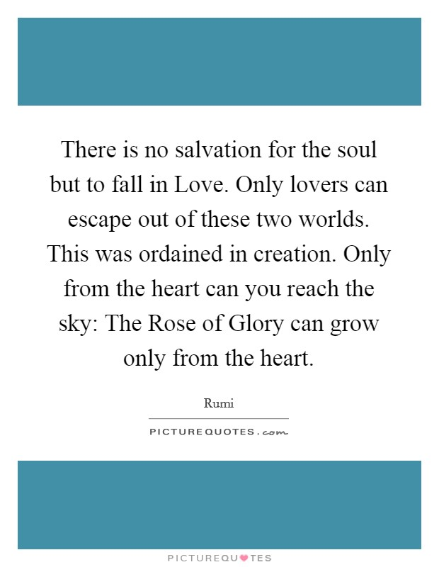 There is no salvation for the soul but to fall in Love. Only lovers can escape out of these two worlds. This was ordained in creation. Only from the heart can you reach the sky: The Rose of Glory can grow only from the heart Picture Quote #1