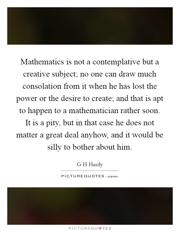 Mathematics is not a contemplative but a creative subject; no one can draw much consolation from it when he has lost the power or the desire to create; and that is apt to happen to a mathematician rather soon. It is a pity, but in that case he does not matter a great deal anyhow, and it would be silly to bother about him Picture Quote #1