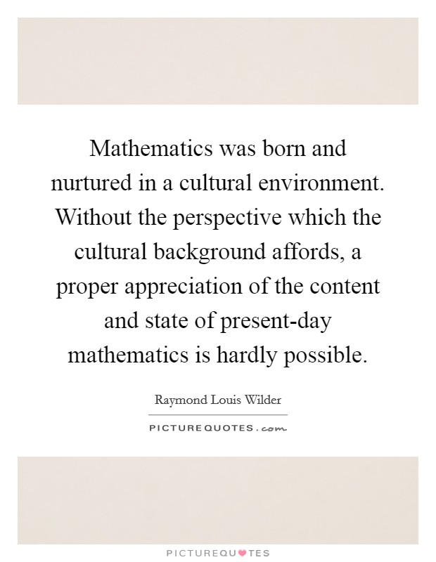 Mathematics was born and nurtured in a cultural environment. Without the perspective which the cultural background affords, a proper appreciation of the content and state of present-day mathematics is hardly possible Picture Quote #1
