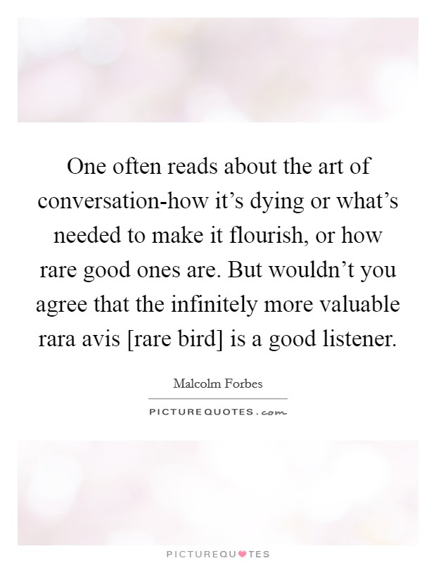 One often reads about the art of conversation-how it's dying or what's needed to make it flourish, or how rare good ones are. But wouldn't you agree that the infinitely more valuable rara avis [rare bird] is a good listener Picture Quote #1