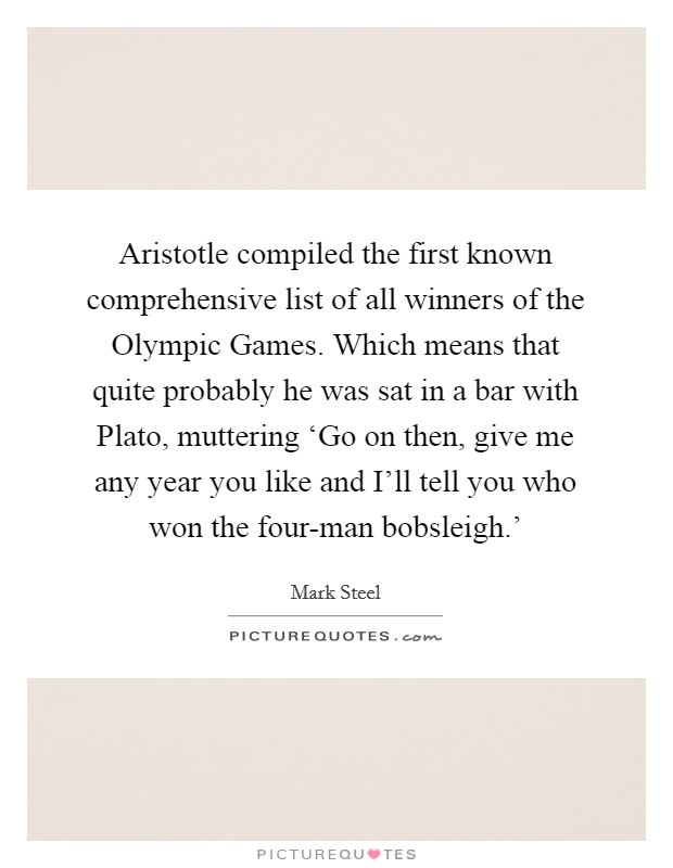Aristotle compiled the first known comprehensive list of all winners of the Olympic Games. Which means that quite probably he was sat in a bar with Plato, muttering 'Go on then, give me any year you like and I'll tell you who won the four-man bobsleigh.' Picture Quote #1