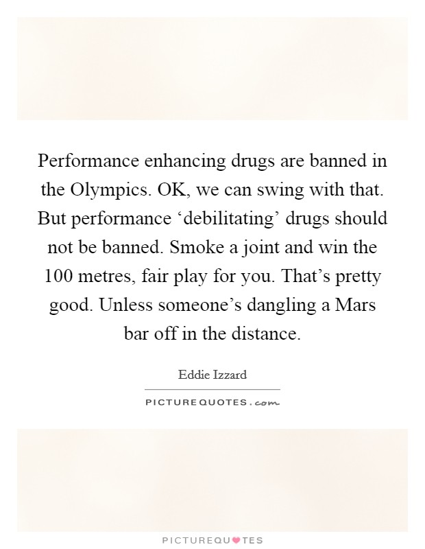 Performance enhancing drugs are banned in the Olympics. OK, we can swing with that. But performance 'debilitating' drugs should not be banned. Smoke a joint and win the 100 metres, fair play for you. That's pretty good. Unless someone's dangling a Mars bar off in the distance Picture Quote #1
