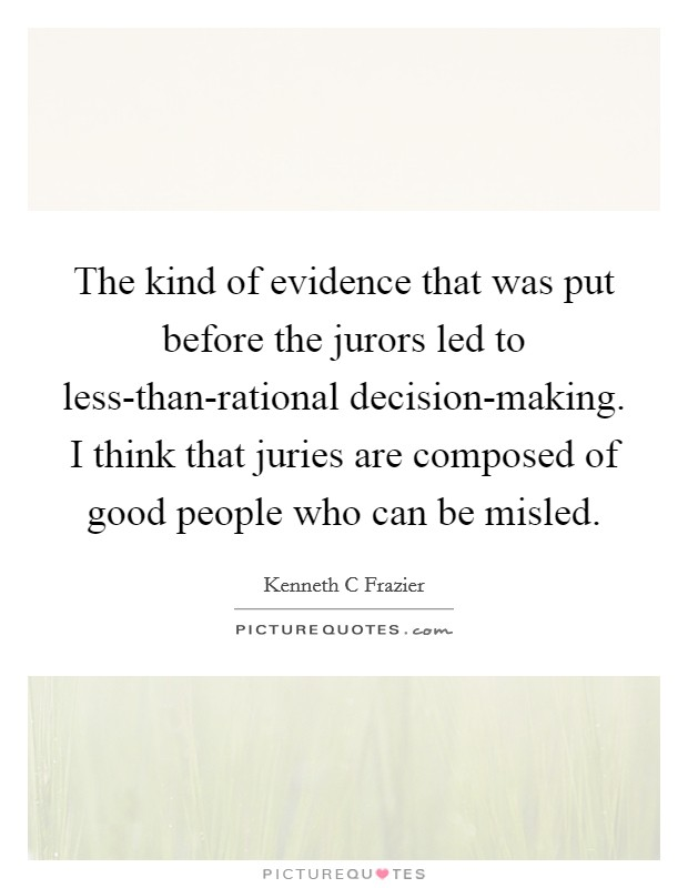 The kind of evidence that was put before the jurors led to less-than-rational decision-making. I think that juries are composed of good people who can be misled Picture Quote #1