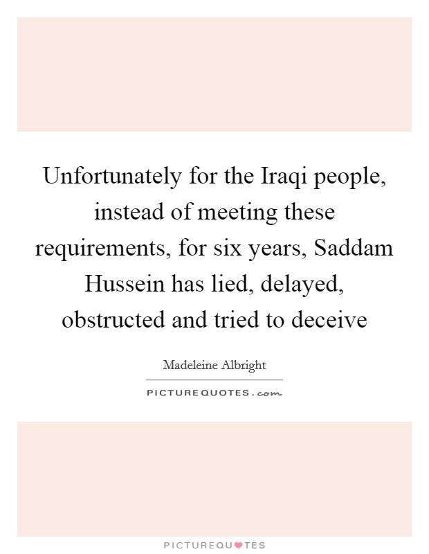 Unfortunately for the Iraqi people, instead of meeting these requirements, for six years, Saddam Hussein has lied, delayed, obstructed and tried to deceive Picture Quote #1