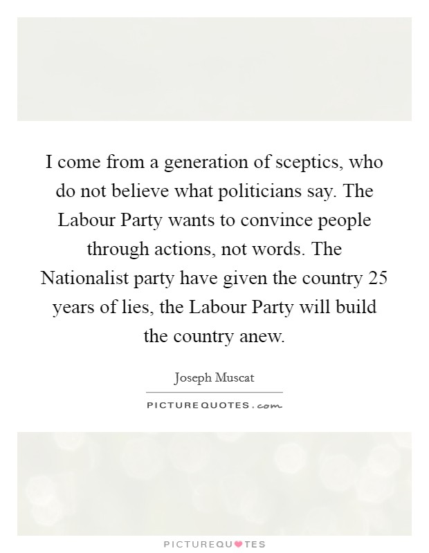 I come from a generation of sceptics, who do not believe what politicians say. The Labour Party wants to convince people through actions, not words. The Nationalist party have given the country 25 years of lies, the Labour Party will build the country anew Picture Quote #1