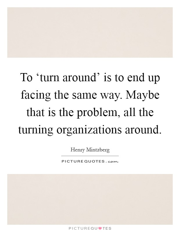 To 'turn around' is to end up facing the same way. Maybe that is the problem, all the turning organizations around Picture Quote #1