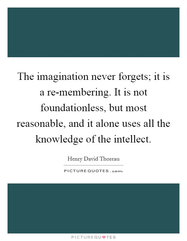 The imagination never forgets; it is a re-membering. It is not foundationless, but most reasonable, and it alone uses all the knowledge of the intellect Picture Quote #1