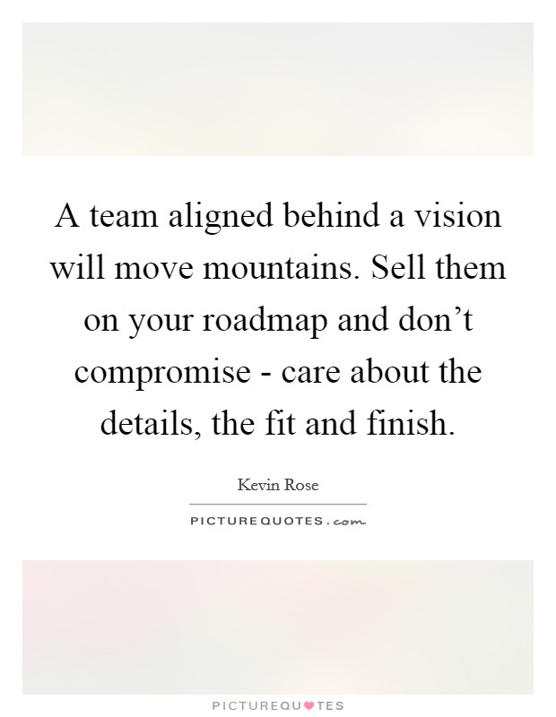 A team aligned behind a vision will move mountains. Sell them on your roadmap and don't compromise - care about the details, the fit and finish Picture Quote #1