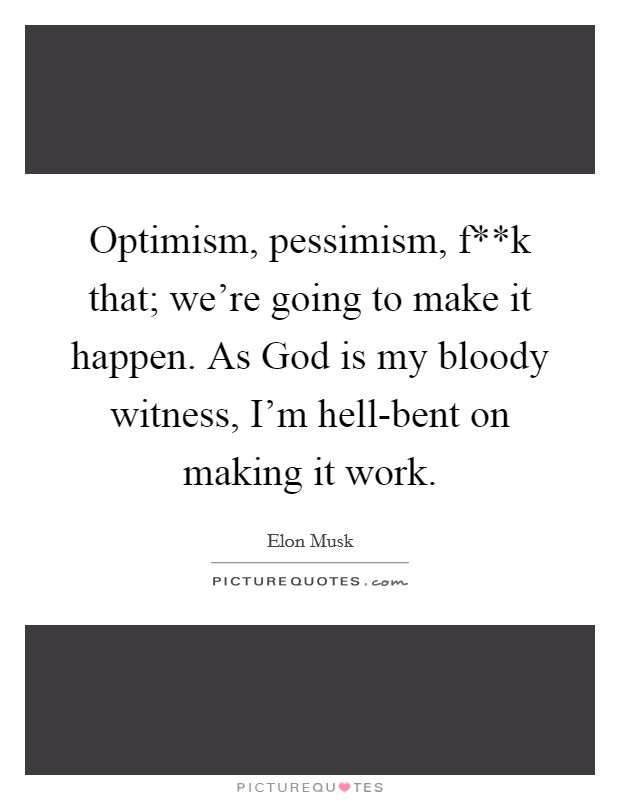 Optimism, pessimism, f**k that; we're going to make it happen. As God is my bloody witness, I'm hell-bent on making it work Picture Quote #1