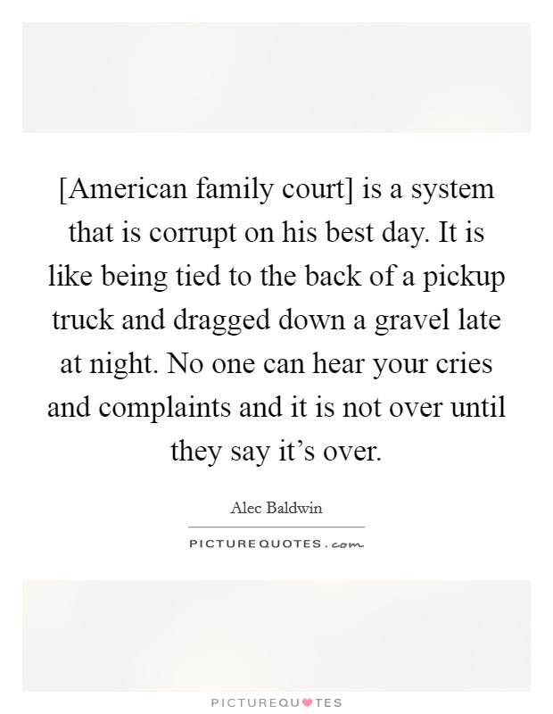 [American family court] is a system that is corrupt on his best day. It is like being tied to the back of a pickup truck and dragged down a gravel late at night. No one can hear your cries and complaints and it is not over until they say it's over Picture Quote #1