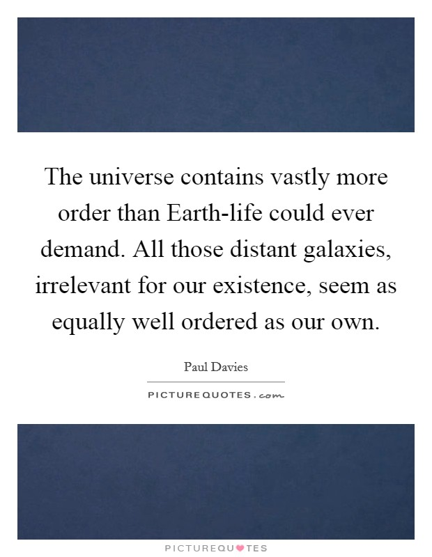 The universe contains vastly more order than Earth-life could ever demand. All those distant galaxies, irrelevant for our existence, seem as equally well ordered as our own Picture Quote #1