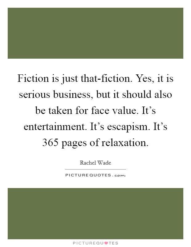 Fiction is just that-fiction. Yes, it is serious business, but it should also be taken for face value. It's entertainment. It's escapism. It's 365 pages of relaxation Picture Quote #1