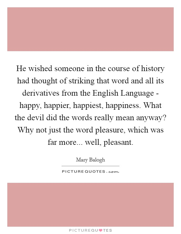 He wished someone in the course of history had thought of striking that word and all its derivatives from the English Language - happy, happier, happiest, happiness. What the devil did the words really mean anyway? Why not just the word pleasure, which was far more... well, pleasant Picture Quote #1