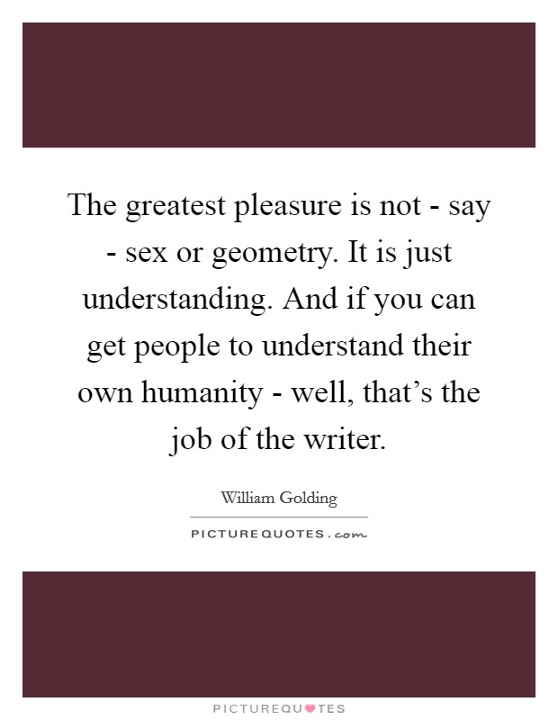 The greatest pleasure is not - say - sex or geometry. It is just understanding. And if you can get people to understand their own humanity - well, that's the job of the writer Picture Quote #1