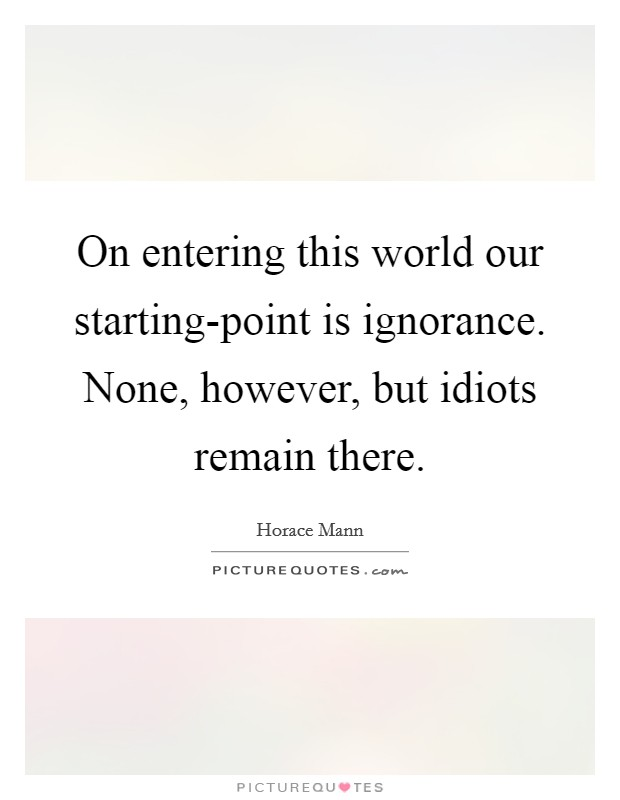 On entering this world our starting-point is ignorance. None, however, but idiots remain there Picture Quote #1