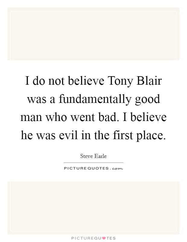 I do not believe Tony Blair was a fundamentally good man who went bad. I believe he was evil in the first place Picture Quote #1