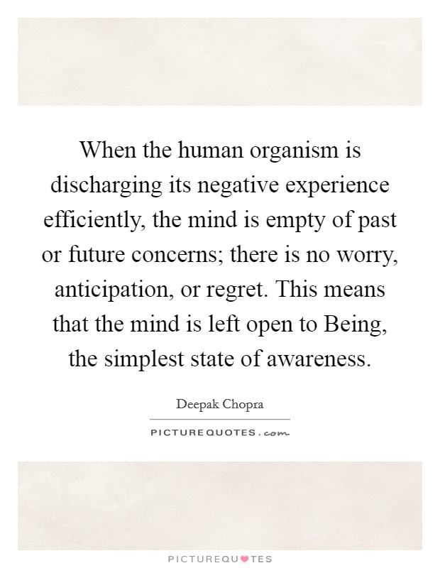 When the human organism is discharging its negative experience efficiently, the mind is empty of past or future concerns; there is no worry, anticipation, or regret. This means that the mind is left open to Being, the simplest state of awareness Picture Quote #1
