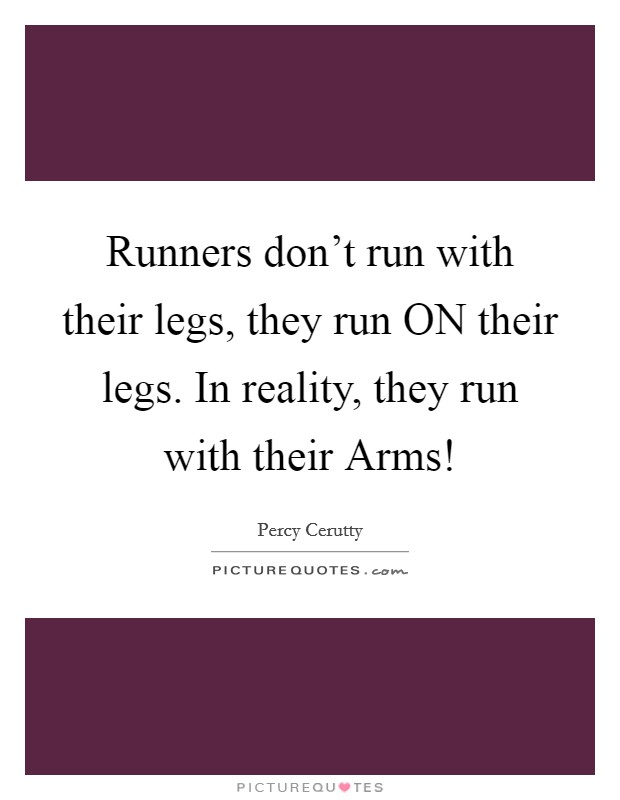 Runners don't run with their legs, they run ON their legs. In reality, they run with their Arms! Picture Quote #1
