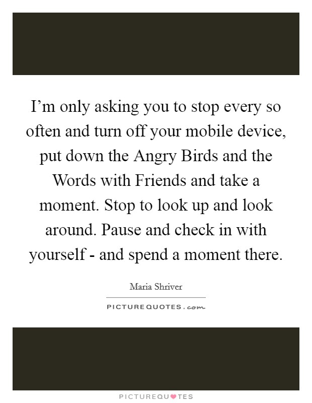 I'm only asking you to stop every so often and turn off your mobile device, put down the Angry Birds and the Words with Friends and take a moment. Stop to look up and look around. Pause and check in with yourself - and spend a moment there Picture Quote #1
