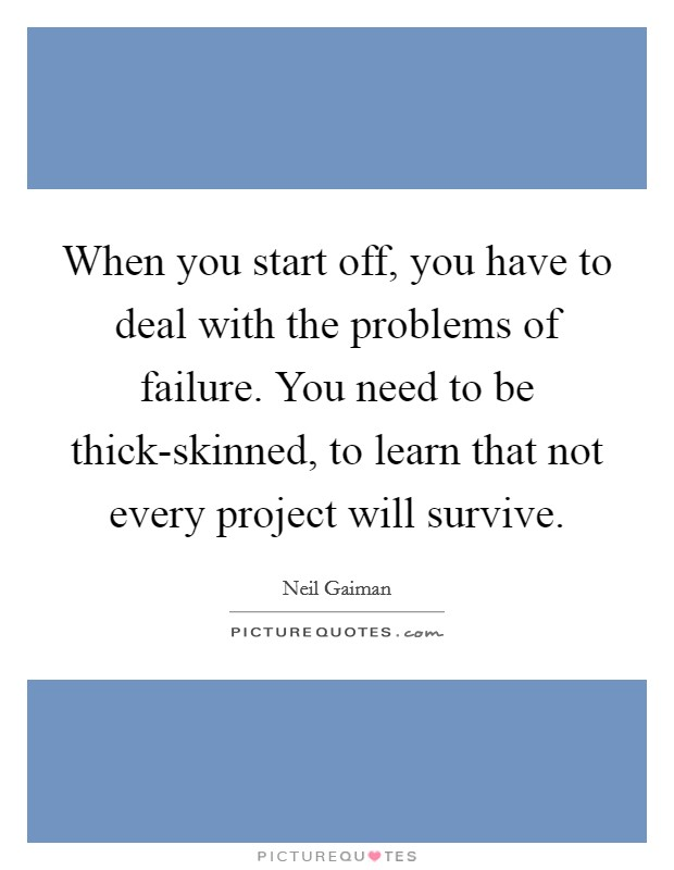 When you start off, you have to deal with the problems of failure. You need to be thick-skinned, to learn that not every project will survive Picture Quote #1