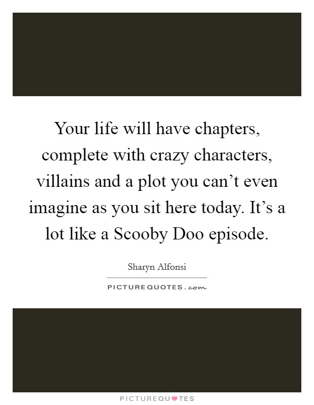 Your life will have chapters, complete with crazy characters, villains and a plot you can't even imagine as you sit here today. It's a lot like a Scooby Doo episode Picture Quote #1