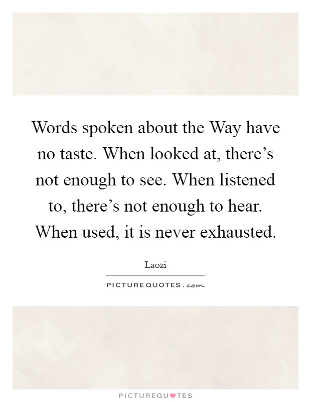 Words spoken about the Way have no taste. When looked at, there's not enough to see. When listened to, there's not enough to hear. When used, it is never exhausted Picture Quote #1