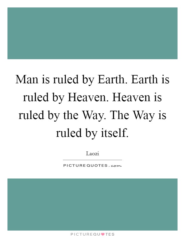 Man is ruled by Earth. Earth is ruled by Heaven. Heaven is ruled by the Way. The Way is ruled by itself Picture Quote #1