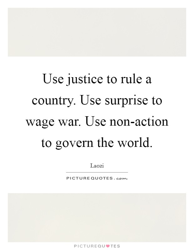 Use justice to rule a country. Use surprise to wage war. Use non-action to govern the world Picture Quote #1