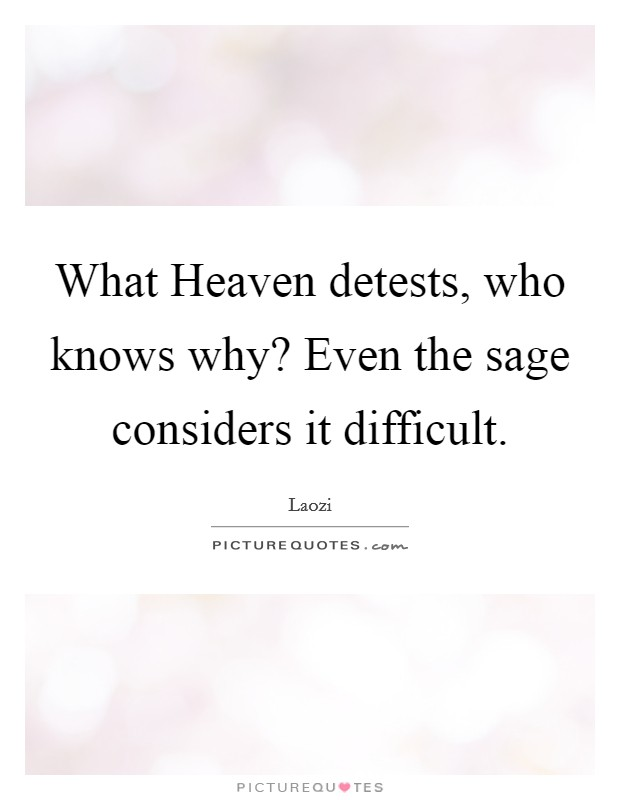 What Heaven detests, who knows why? Even the sage considers it difficult Picture Quote #1