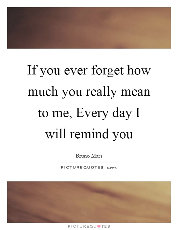 If you ever forget how much you really mean to me, Every day I will remind you Picture Quote #1