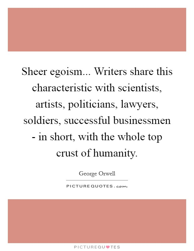 Sheer egoism... Writers share this characteristic with scientists, artists, politicians, lawyers, soldiers, successful businessmen - in short, with the whole top crust of humanity Picture Quote #1