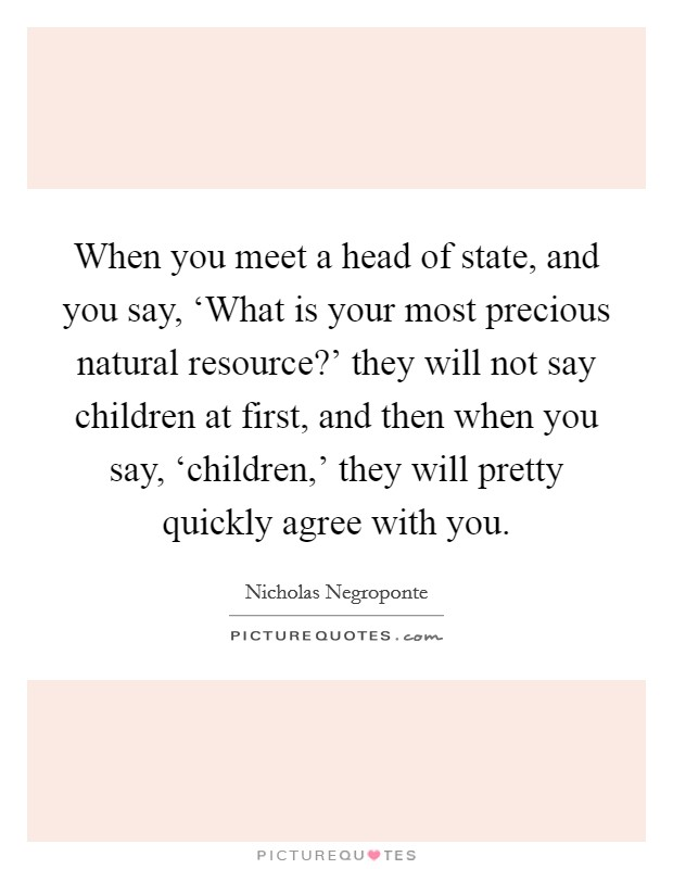 When you meet a head of state, and you say, 'What is your most precious natural resource?' they will not say children at first, and then when you say, 'children,' they will pretty quickly agree with you Picture Quote #1