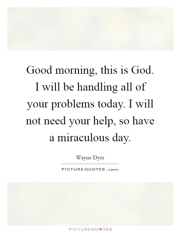 Good morning, this is God. I will be handling all of your problems today. I will not need your help, so have a miraculous day Picture Quote #1