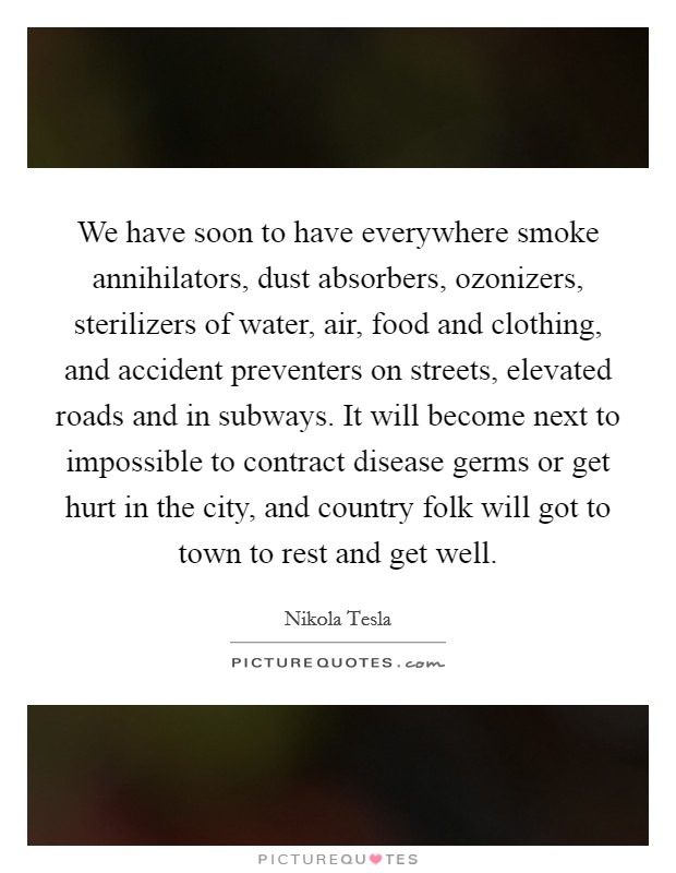 We have soon to have everywhere smoke annihilators, dust absorbers, ozonizers, sterilizers of water, air, food and clothing, and accident preventers on streets, elevated roads and in subways. It will become next to impossible to contract disease germs or get hurt in the city, and country folk will got to town to rest and get well Picture Quote #1