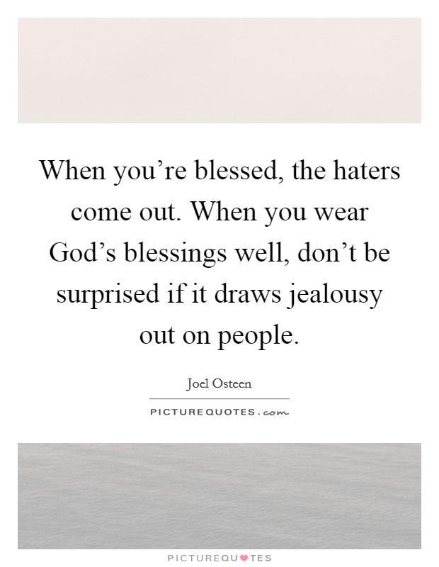 When you're blessed, the haters come out. When you wear God's blessings well, don't be surprised if it draws jealousy out on people Picture Quote #1