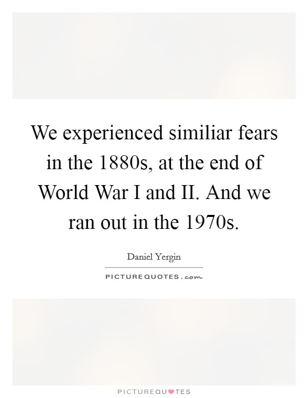 We experienced similiar fears in the 1880s, at the end of World War I and II. And we ran out in the 1970s Picture Quote #1