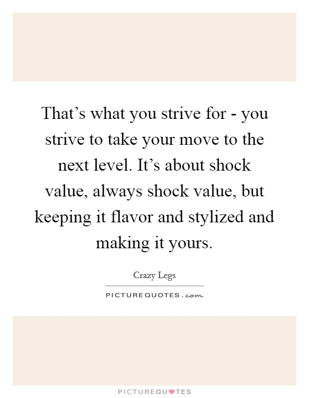 That's what you strive for - you strive to take your move to the next level. It's about shock value, always shock value, but keeping it flavor and stylized and making it yours Picture Quote #1