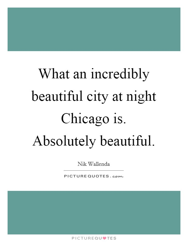 What an incredibly beautiful city at night Chicago is. Absolutely beautiful Picture Quote #1