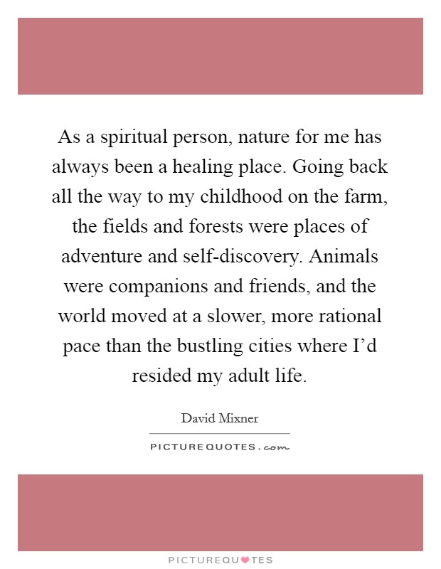 As a spiritual person, nature for me has always been a healing place. Going back all the way to my childhood on the farm, the fields and forests were places of adventure and self-discovery. Animals were companions and friends, and the world moved at a slower, more rational pace than the bustling cities where I'd resided my adult life Picture Quote #1