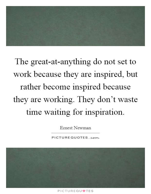 The great-at-anything do not set to work because they are inspired, but rather become inspired because they are working. They don't waste time waiting for inspiration Picture Quote #1