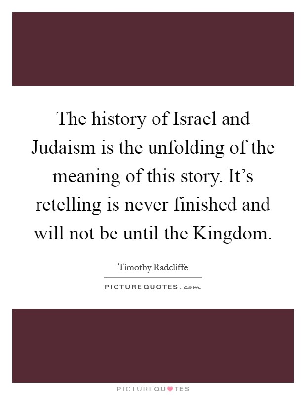 The history of Israel and Judaism is the unfolding of the meaning of this story. It's retelling is never finished and will not be until the Kingdom Picture Quote #1