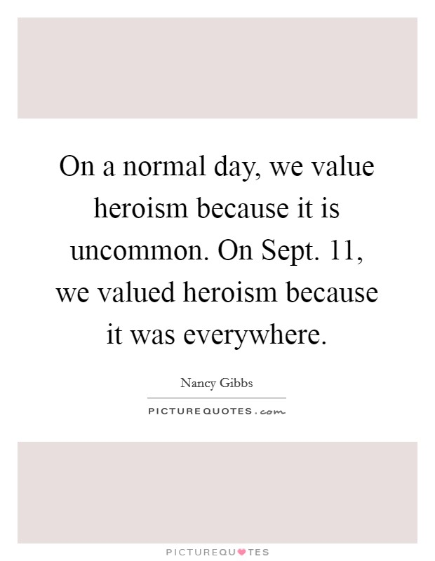 On a normal day, we value heroism because it is uncommon. On Sept. 11, we valued heroism because it was everywhere Picture Quote #1