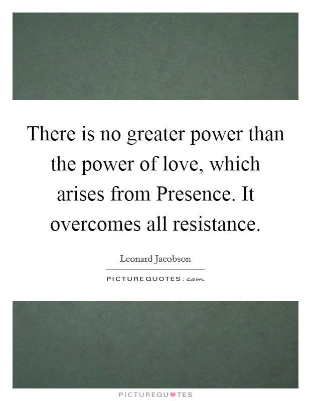 There is no greater power than the power of love, which arises from Presence. It overcomes all resistance Picture Quote #1