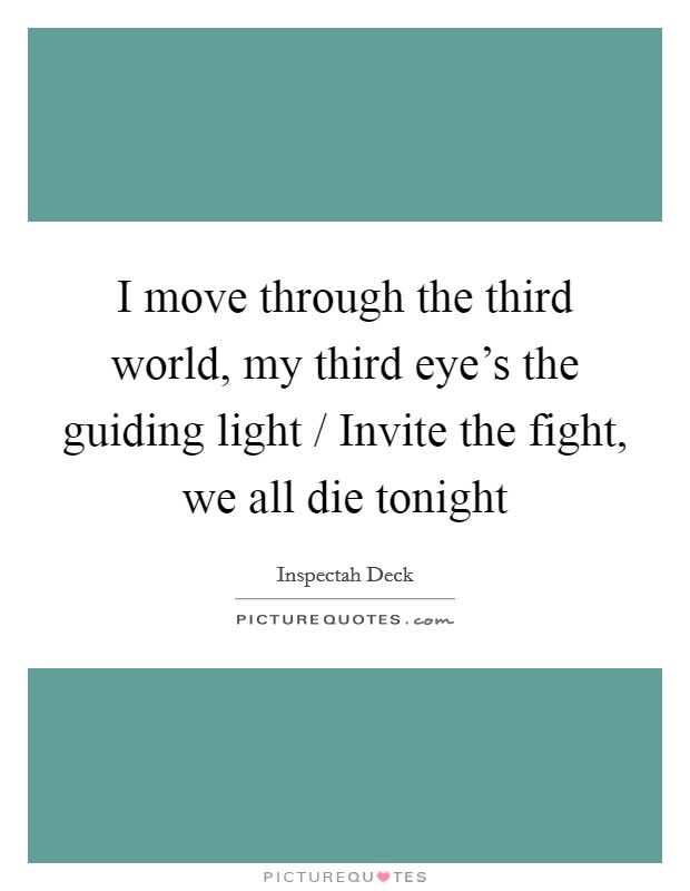 I move through the third world, my third eye's the guiding light / Invite the fight, we all die tonight Picture Quote #1
