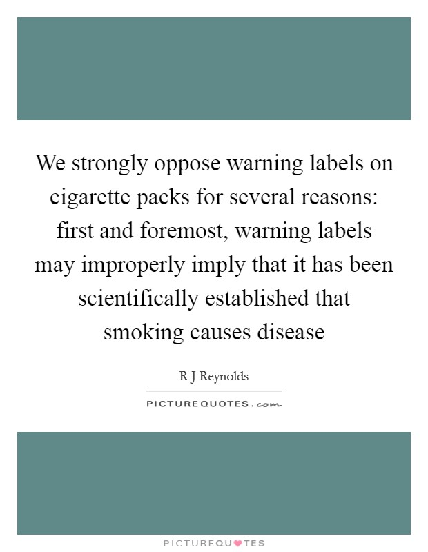 We strongly oppose warning labels on cigarette packs for several reasons: first and foremost, warning labels may improperly imply that it has been scientifically established that smoking causes disease Picture Quote #1