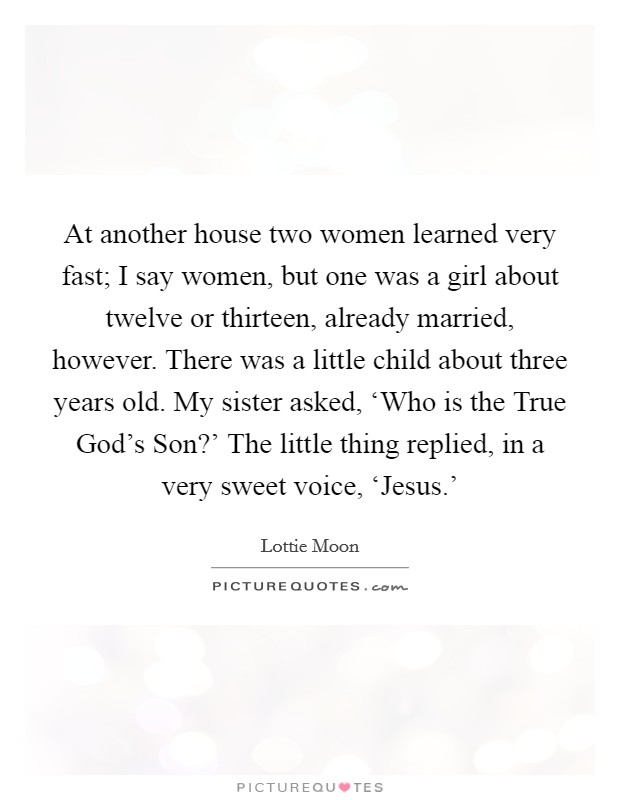 At another house two women learned very fast; I say women, but one was a girl about twelve or thirteen, already married, however. There was a little child about three years old. My sister asked, 'Who is the True God's Son?' The little thing replied, in a very sweet voice, 'Jesus.' Picture Quote #1